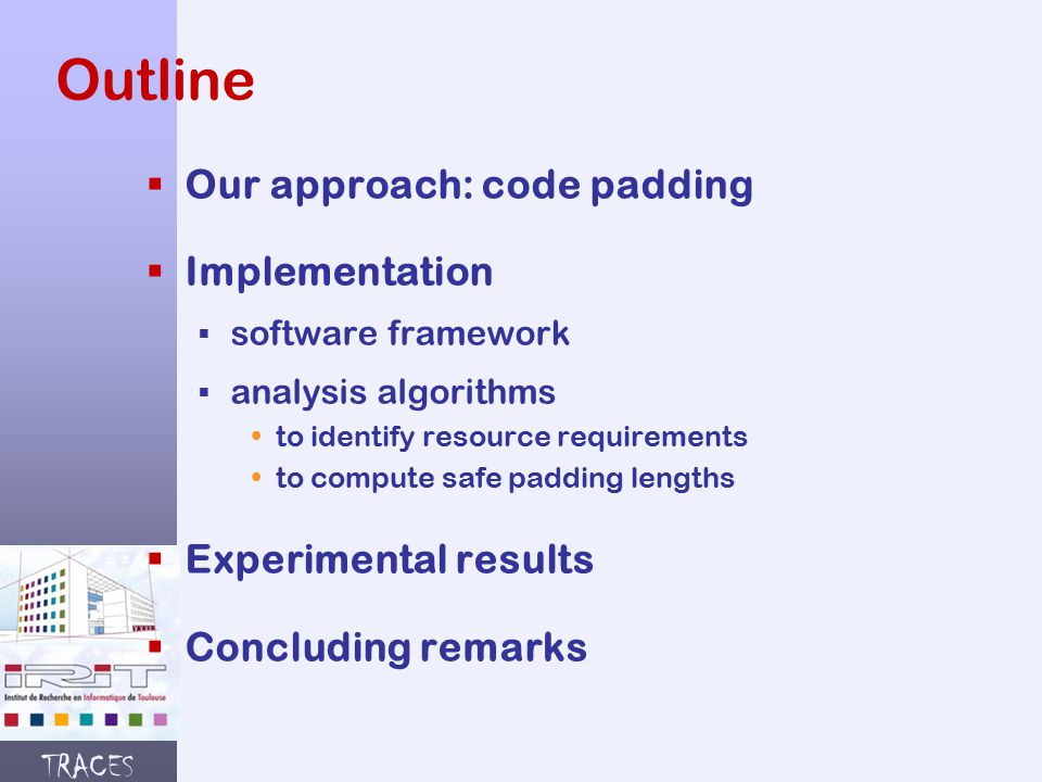TRACES Outline  Our approach: code padding  Implementation § software framework § analysis algorithms  to identify resource requirements  to compute safe padding lengths  Experimental results  Concluding remarks