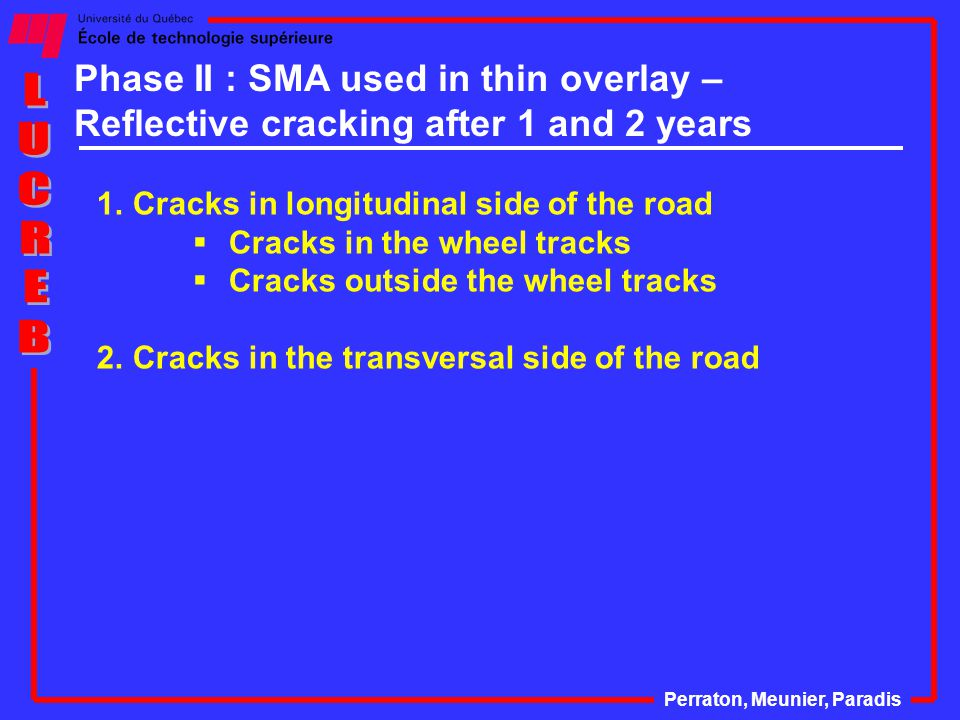 Phase II : SMA used in thin overlay – Reflective cracking after 1 and 2 years Perraton, Meunier, Paradis 1.Cracks in longitudinal side of the road  Cracks in the wheel tracks  Cracks outside the wheel tracks 2.Cracks in the transversal side of the road