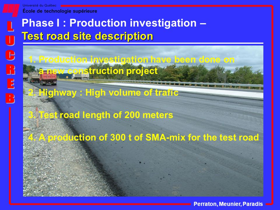 Test road site description Phase I : Production investigation – Test road site description Perraton, Meunier, Paradis 2.Highway : High volume of trafic 3.Test road length of 200 meters 4.A production of 300 t of SMA-mix for the test road 1.Production investigation have been done on a new construction project
