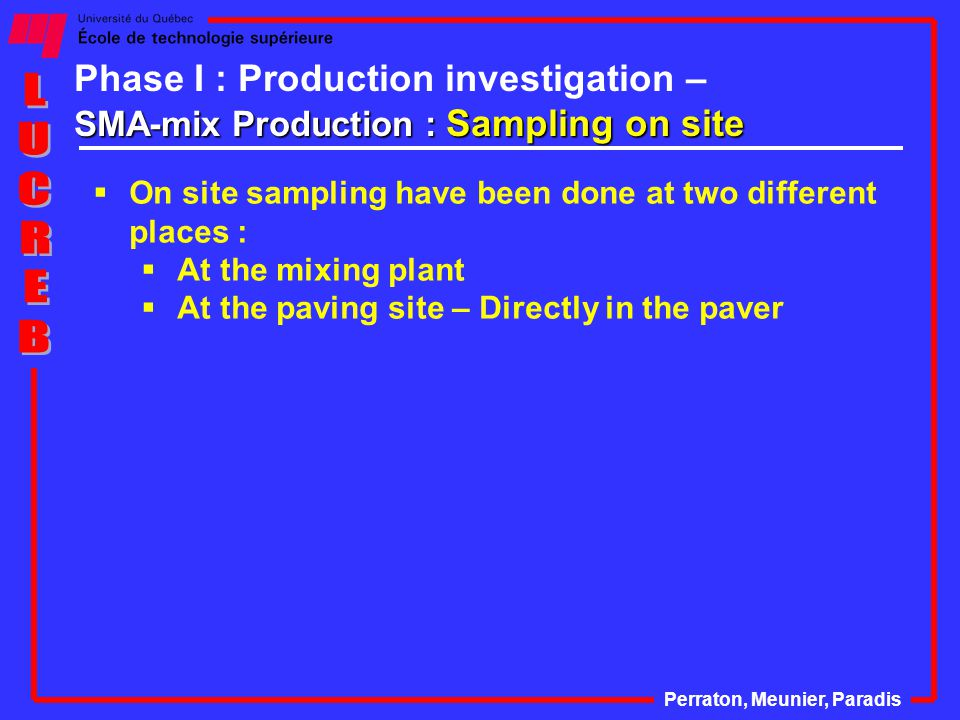 SMA-mix Production : Sampling on site Phase I : Production investigation – SMA-mix Production : Sampling on site Perraton, Meunier, Paradis  On site sampling have been done at two different places :  At the mixing plant  At the paving site – Directly in the paver