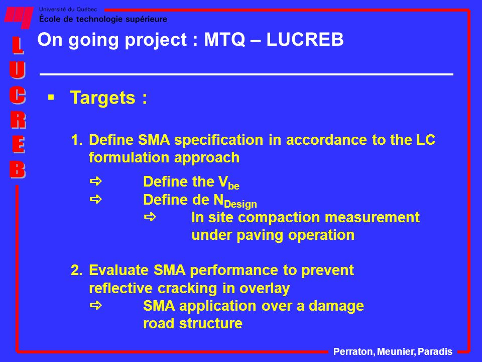 On going project : MTQ – LUCREB Perraton, Meunier, Paradis  Targets : 1.Define SMA specification in accordance to the LC formulation approach  Define the V be  Define de N Design  In site compaction measurement under paving operation 2.Evaluate SMA performance to prevent reflective cracking in overlay  SMA application over a damage road structure