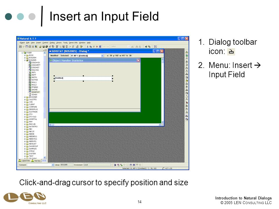 14 Introduction to Natural Dialogs © 2005 LEN C ONSULTING LLC Insert an Input Field 1.Dialog toolbar icon: 2.Menu: Insert  Input Field Click-and-drag cursor to specify position and size