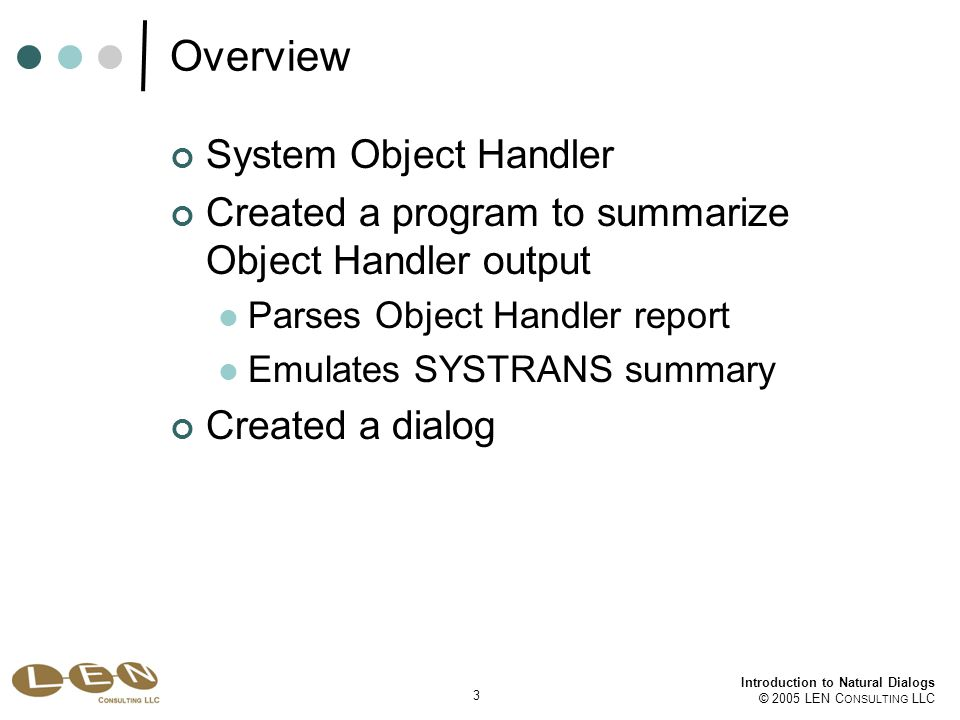 3 Introduction to Natural Dialogs © 2005 LEN C ONSULTING LLC Overview System Object Handler Created a program to summarize Object Handler output Parses Object Handler report Emulates SYSTRANS summary Created a dialog