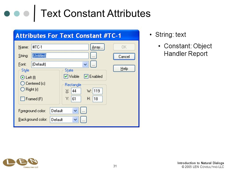 31 Introduction to Natural Dialogs © 2005 LEN C ONSULTING LLC Text Constant Attributes String: text Constant: Object Handler Report