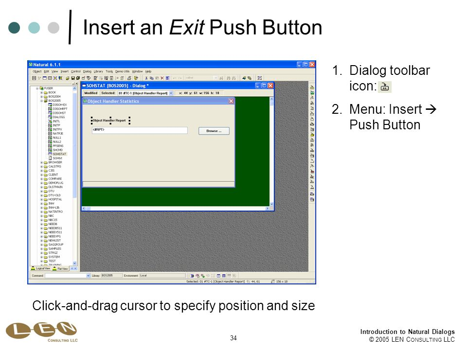 34 Introduction to Natural Dialogs © 2005 LEN C ONSULTING LLC Insert an Exit Push Button 1.Dialog toolbar icon: 2.Menu: Insert  Push Button Click-and-drag cursor to specify position and size