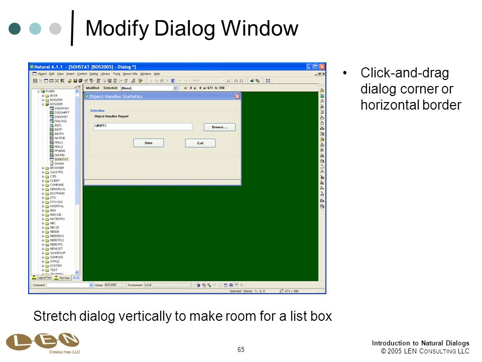 65 Introduction to Natural Dialogs © 2005 LEN C ONSULTING LLC Click-and-drag dialog corner or horizontal border Modify Dialog Window Stretch dialog vertically to make room for a list box