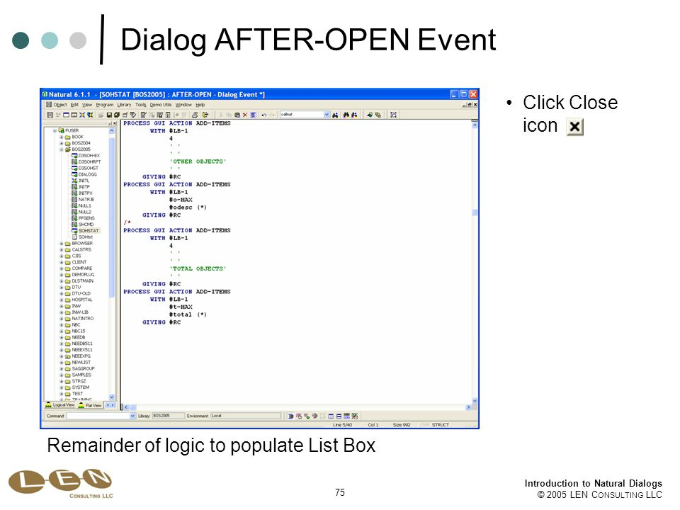 75 Introduction to Natural Dialogs © 2005 LEN C ONSULTING LLC Dialog AFTER-OPEN Event Remainder of logic to populate List Box Click Close icon