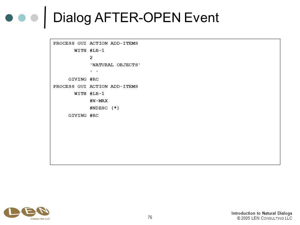 76 Introduction to Natural Dialogs © 2005 LEN C ONSULTING LLC Dialog AFTER-OPEN Event PROCESS GUI ACTION ADD-ITEMS WITH #LB-1 2 NATURAL OBJECTS GIVING #RC PROCESS GUI ACTION ADD-ITEMS WITH #LB-1 #N-MAX #NDESC (*) GIVING #RC
