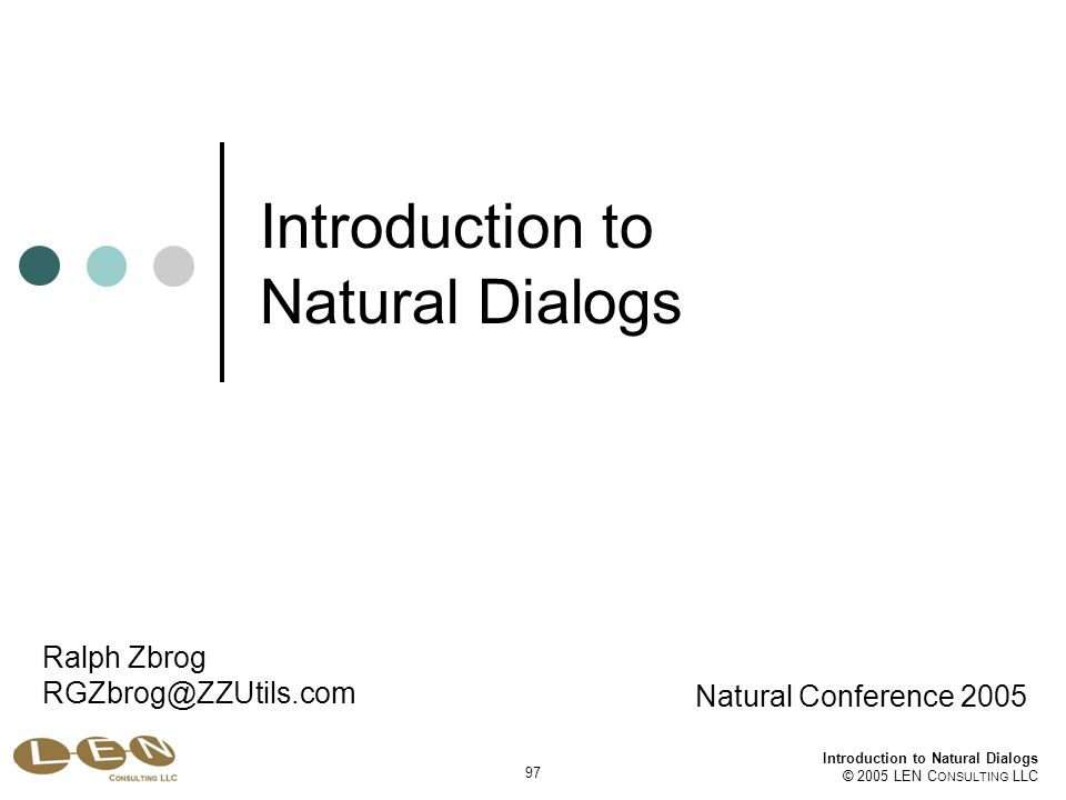 Introduction to Natural Dialogs © 2005 LEN C ONSULTING LLC 97 Introduction to Natural Dialogs Natural Conference 2005 Ralph Zbrog RGZbrog@ZZUtils.com