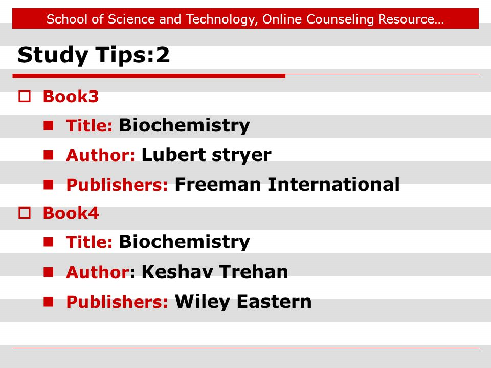 School of Science and Technology, Online Counseling Resource… Study Tips:2  Book3 Title: Biochemistry Author: Lubert stryer Publishers: Freeman International  Book4 Title: Biochemistry Author: Keshav Trehan Publishers: Wiley Eastern