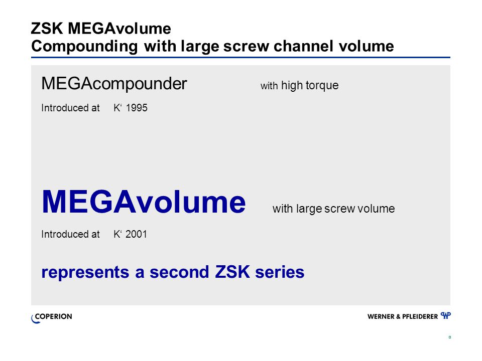 ZSK MEGAvolume Compounding with large screw channel volume MEGAcompounder with high torque Introduced at K' 1995 MEGAvolume with large screw volume Introduced at K' 2001 represents a second ZSK series