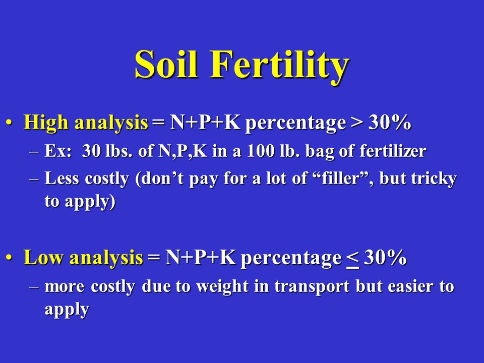 Soil Fertility High analysis = N+P+K percentage > 30%High analysis = N+P+K percentage > 30% –Ex: 30 lbs.