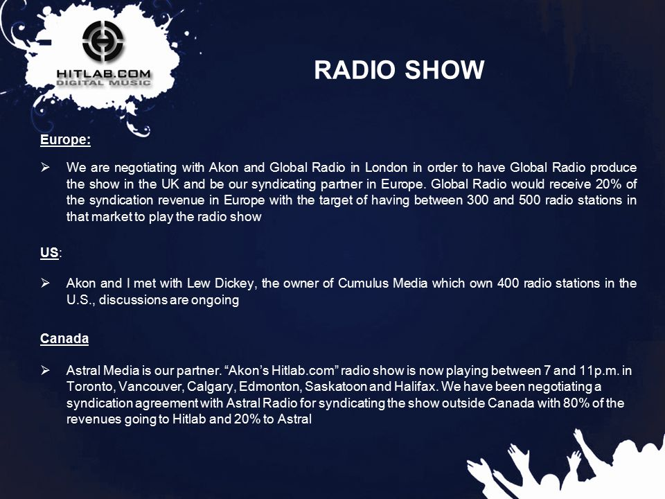 11 RADIO SHOW Europe:  We are negotiating with Akon and Global Radio in London in order to have Global Radio produce the show in the UK and be our syndicating partner in Europe.