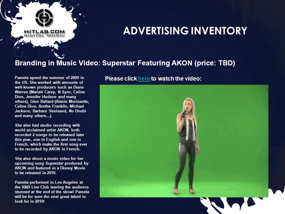 22 ADVERTISING INVENTORY Branding in Music Video: Superstar Featuring AKON (price: TBD) Pamela spend the summer of 2009 in the US.