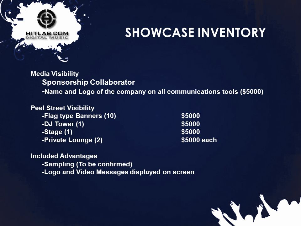 32 SHOWCASE INVENTORY Media Visibility Sponsorship Collaborator - Name and Logo of the company on all communications tools ($5000) Peel Street Visibility -Flag type Banners (10) $5000 -DJ Tower (1) $5000 -Stage (1) $5000 -Private Lounge (2) $5000 each Included Advantages -Sampling (To be confirmed) -Logo and Video Messages displayed on screen