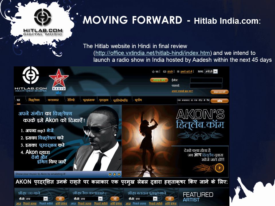 33 MOVING FORWARD - Hitlab India.com: The Hitlab website in Hindi in final review (http://office.vxtindia.net/hitlab ‐ hindi/index.htm) and we intend to launch a radio show in India hosted by Aadesh within the next 45 days