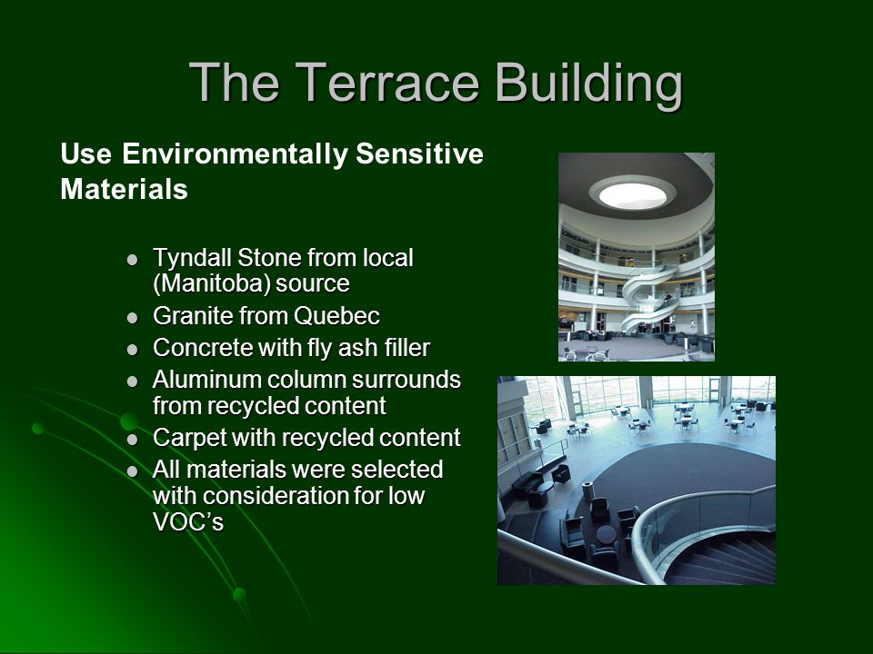 The Terrace Building Tyndall Stone from local (Manitoba) source Tyndall Stone from local (Manitoba) source Granite from Quebec Granite from Quebec Concrete with fly ash filler Concrete with fly ash filler Aluminum column surrounds from recycled content Aluminum column surrounds from recycled content Carpet with recycled content Carpet with recycled content All materials were selected with consideration for low VOC's All materials were selected with consideration for low VOC's Use Environmentally Sensitive Materials