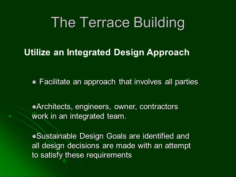 The Terrace Building Facilitate an approach that involves all parties Facilitate an approach that involves all parties Utilize an Integrated Design Approach Sustainable Design Goals are identified and all design decisions are made with an attempt to satisfy these requirements Sustainable Design Goals are identified and all design decisions are made with an attempt to satisfy these requirements Architects, engineers, owner, contractors work in an integrated team.