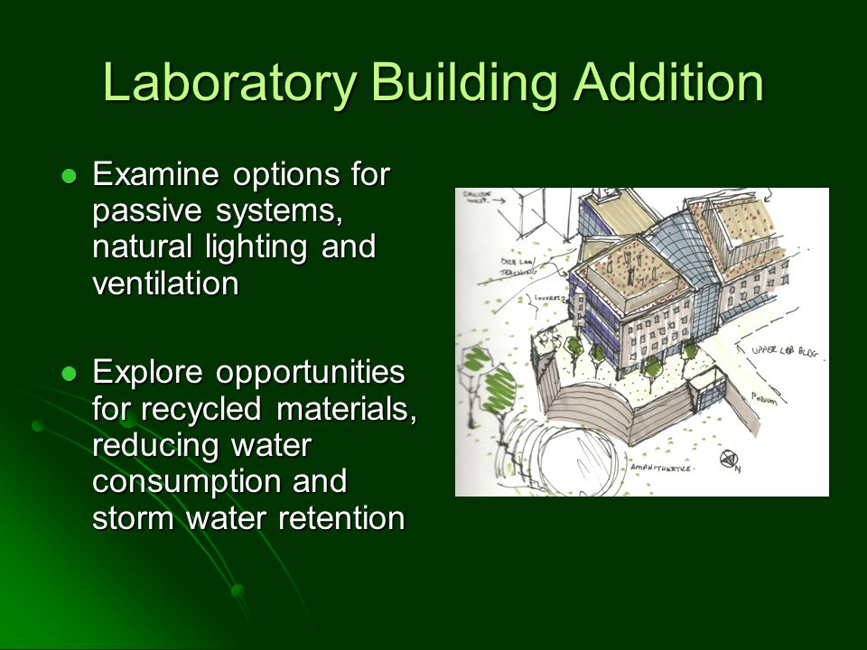 Laboratory Building Addition Examine options for passive systems, natural lighting and ventilation Examine options for passive systems, natural lighting and ventilation Explore opportunities for recycled materials, reducing water consumption and storm water retention Explore opportunities for recycled materials, reducing water consumption and storm water retention