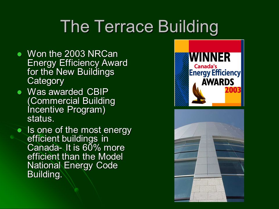 The Terrace Building Won the 2003 NRCan Energy Efficiency Award for the New Buildings Category Won the 2003 NRCan Energy Efficiency Award for the New Buildings Category Was awarded CBIP (Commercial Building Incentive Program) status.