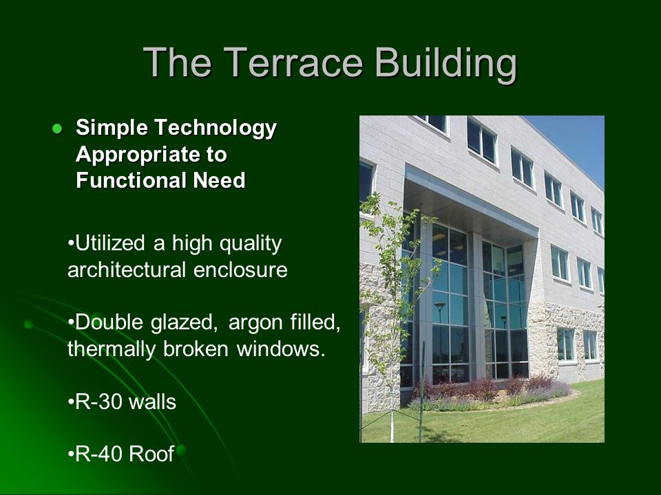 The Terrace Building Simple Technology Appropriate to Functional Need Simple Technology Appropriate to Functional Need Utilized a high quality architectural enclosure Double glazed, argon filled, thermally broken windows.