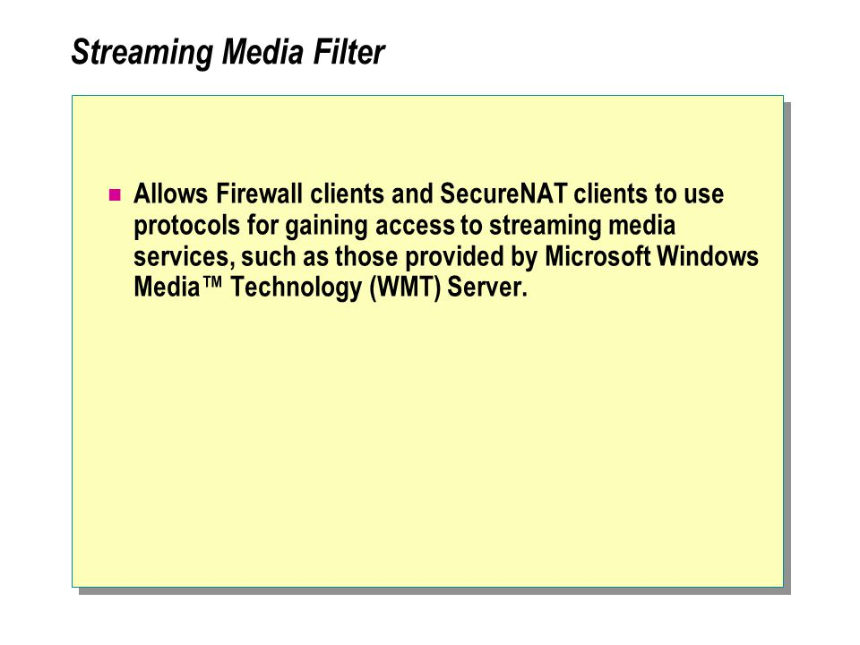 Streaming Media Filter Allows Firewall clients and SecureNAT clients to use protocols for gaining access to streaming media services, such as those provided by Microsoft Windows Media™ Technology (WMT) Server.