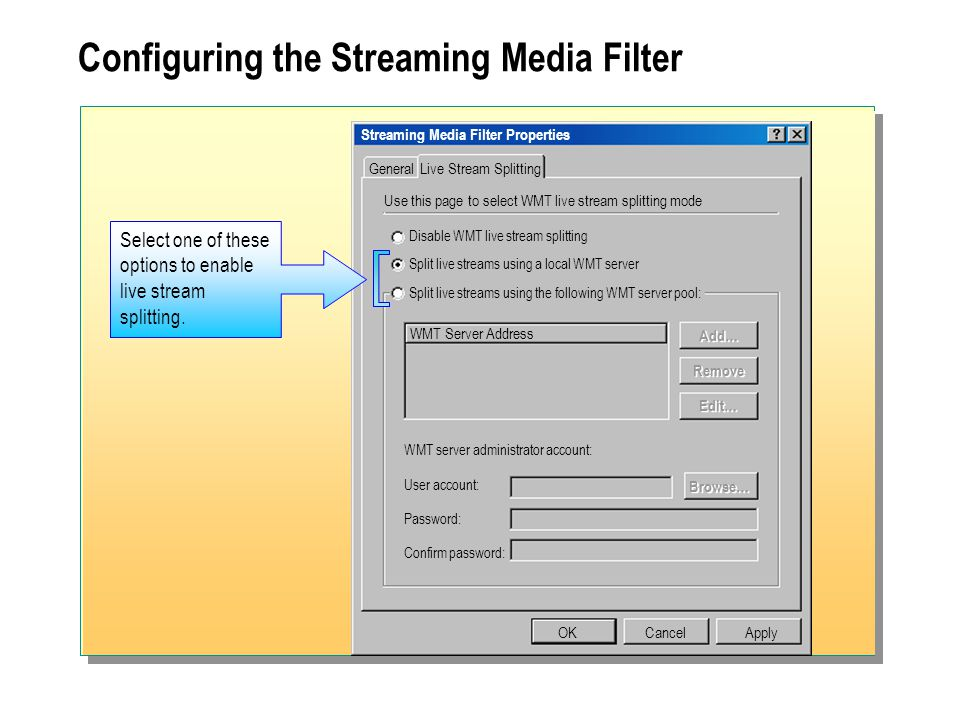 Configuring the Streaming Media Filter Streaming Media Filter Properties General OKCancel Use this page to select WMT live stream splitting mode Live Stream Splitting Disable WMT live stream splitting Split live streams using a local WMT server Split live streams using the following WMT server pool: Apply WMT Server Address WMT server administrator account: User account: Password: Confirm password: Add… Remove Edit… Browse… Select one of these options to enable live stream splitting.