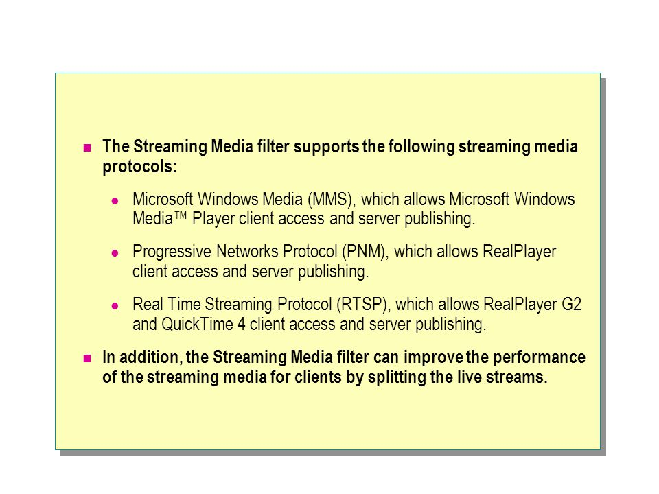The Streaming Media filter supports the following streaming media protocols: Microsoft Windows Media (MMS), which allows Microsoft Windows Media™ Player client access and server publishing.