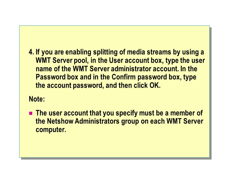 4. If you are enabling splitting of media streams by using a WMT Server pool, in the User account box, type the user name of the WMT Server administra