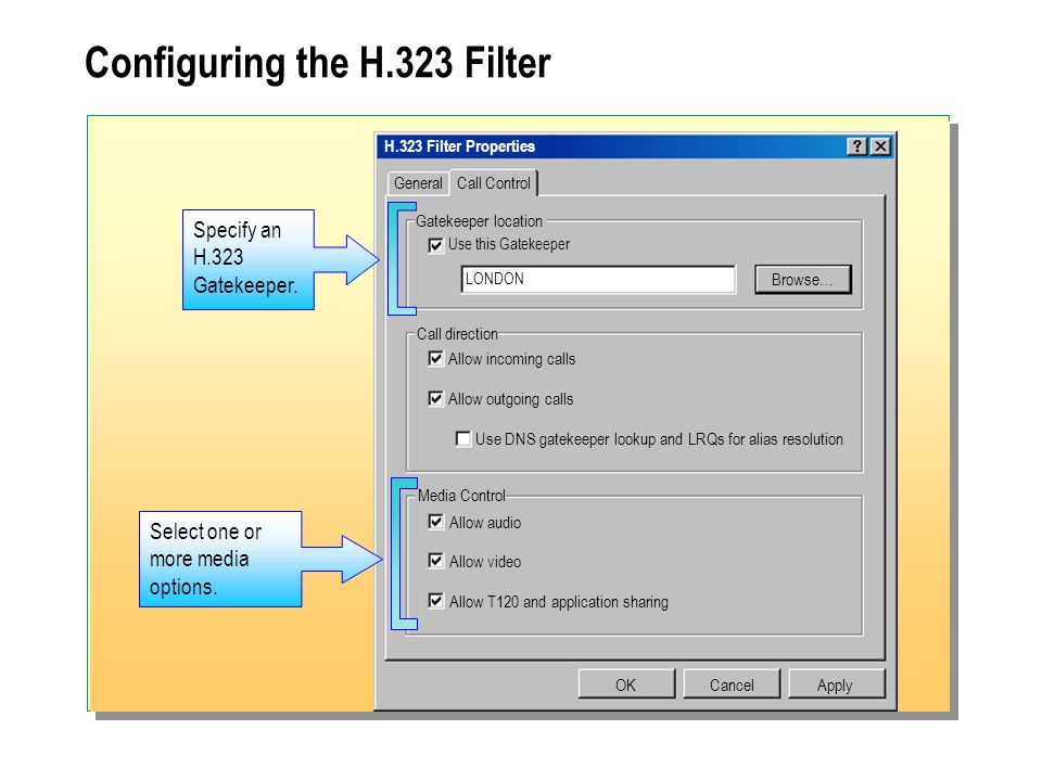 Configuring the H.323 Filter H.323 Filter Properties General OKCancel Gatekeeper location Call Control Apply Use this Gatekeeper LONDON Browse… Call direction Allow incoming calls Allow outgoing calls Use DNS gatekeeper lookup and LRQs for alias resolution Media Control Allow audio Allow video Allow T120 and application sharing Specify an H.323 Gatekeeper.