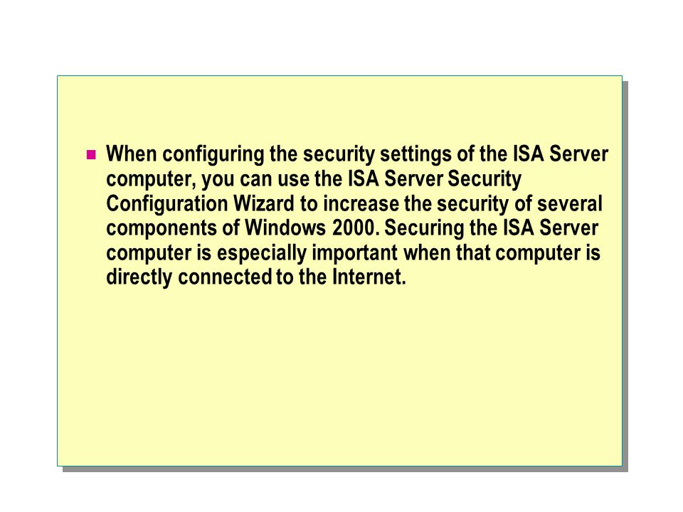 When configuring the security settings of the ISA Server computer, you can use the ISA Server Security Configuration Wizard to increase the security of several components of Windows 2000.
