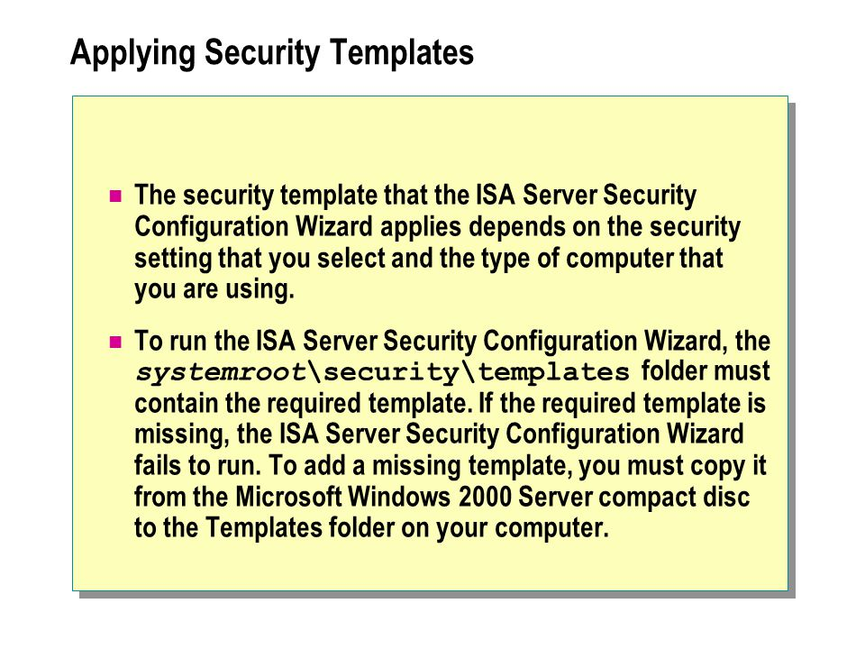 Applying Security Templates The security template that the ISA Server Security Configuration Wizard applies depends on the security setting that you select and the type of computer that you are using.