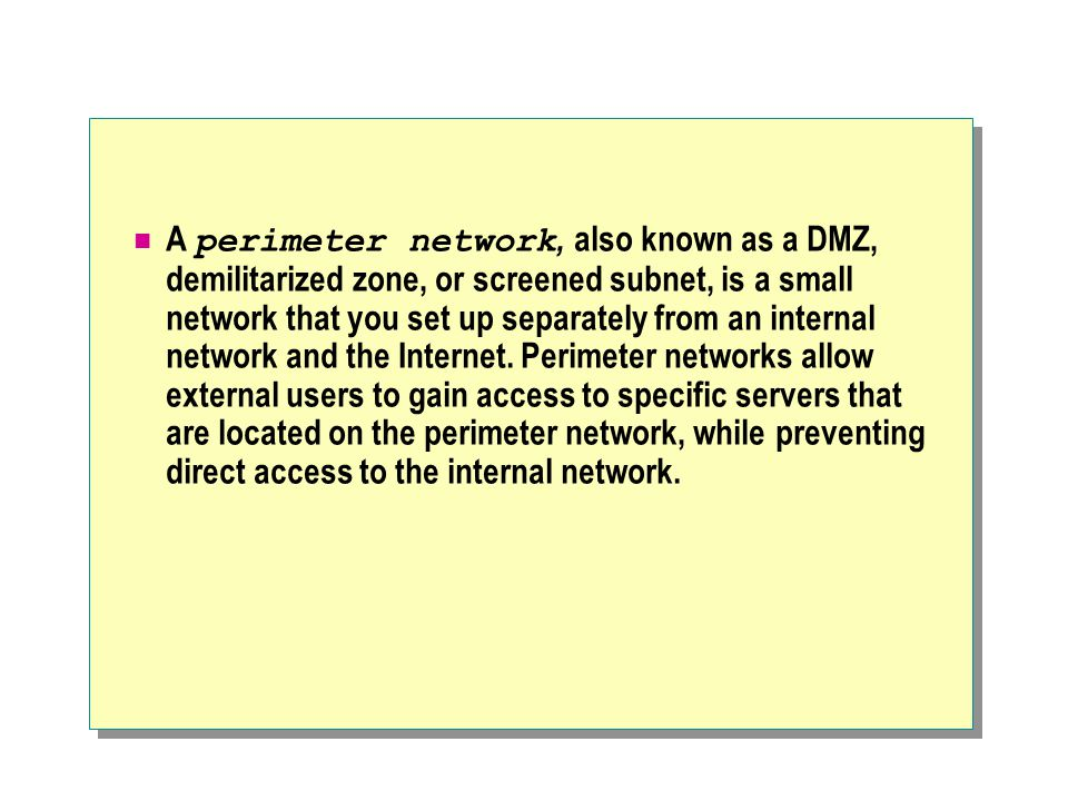 A perimeter network, also known as a DMZ, demilitarized zone, or screened subnet, is a small network that you set up separately from an internal network and the Internet.