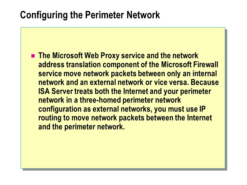 Configuring the Perimeter Network The Microsoft Web Proxy service and the network address translation component of the Microsoft Firewall service move network packets between only an internal network and an external network or vice versa.