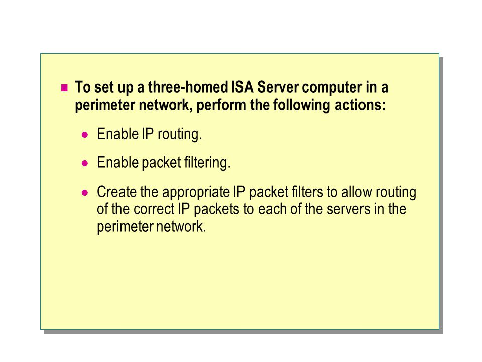 To set up a three-homed ISA Server computer in a perimeter network, perform the following actions: Enable IP routing.