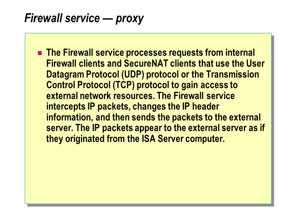 Firewall service — proxy The Firewall service processes requests from internal Firewall clients and SecureNAT clients that use the User Datagram Protocol (UDP) protocol or the Transmission Control Protocol (TCP) protocol to gain access to external network resources.