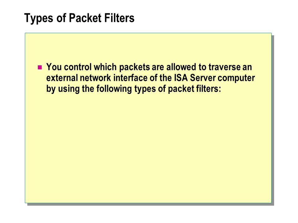 Types of Packet Filters You control which packets are allowed to traverse an external network interface of the ISA Server computer by using the following types of packet filters: