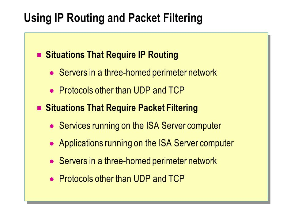Using IP Routing and Packet Filtering Situations That Require IP Routing Servers in a three-homed perimeter network Protocols other than UDP and TCP Situations That Require Packet Filtering Services running on the ISA Server computer Applications running on the ISA Server computer Servers in a three-homed perimeter network Protocols other than UDP and TCP