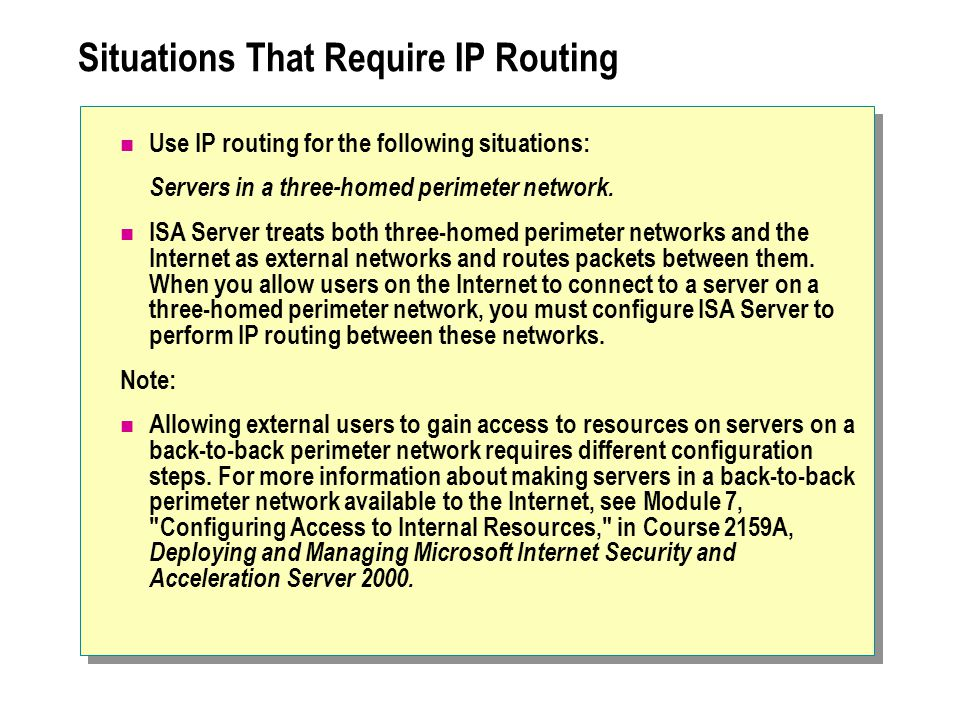 Situations That Require IP Routing Use IP routing for the following situations: Servers in a three-homed perimeter network.