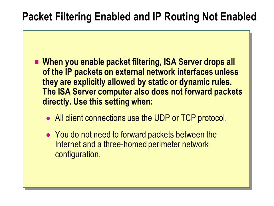 Packet Filtering Enabled and IP Routing Not Enabled When you enable packet filtering, ISA Server drops all of the IP packets on external network interfaces unless they are explicitly allowed by static or dynamic rules.