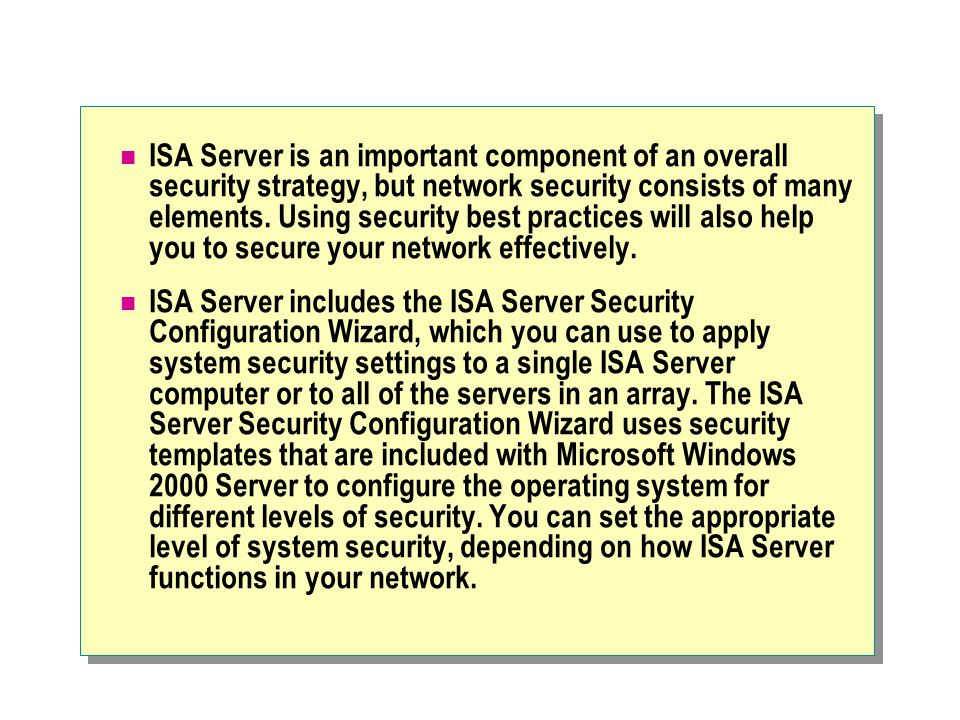 ISA Server is an important component of an overall security strategy, but network security consists of many elements.