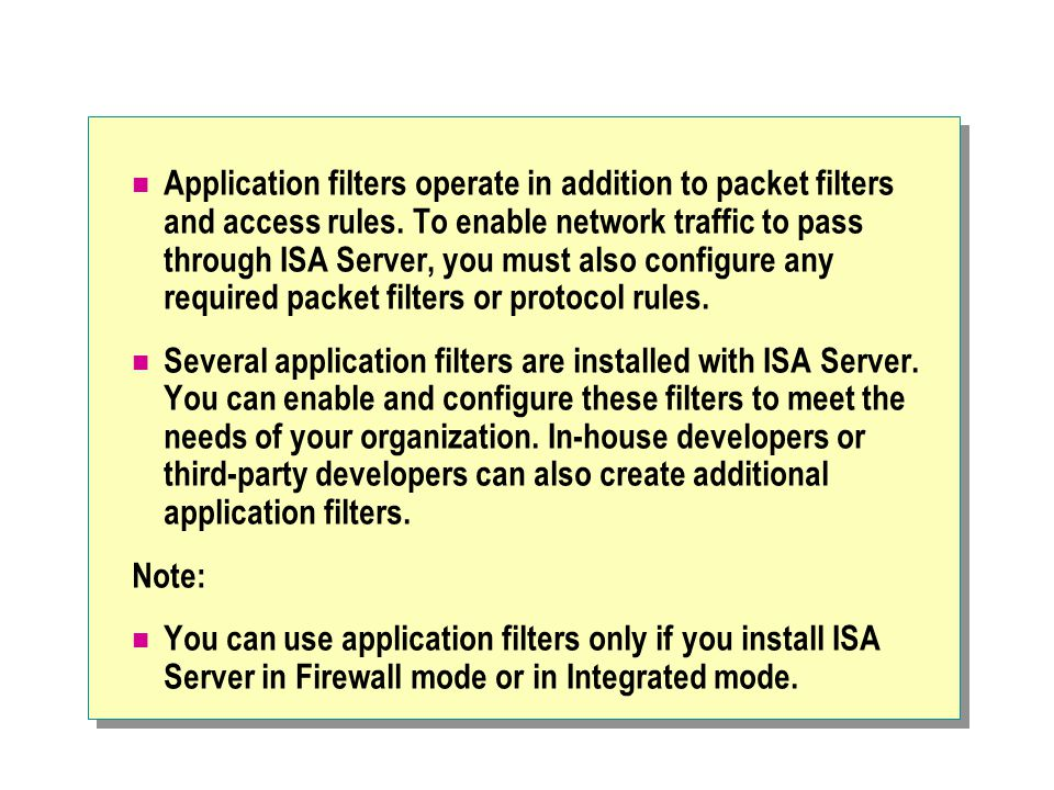 Application filters operate in addition to packet filters and access rules.