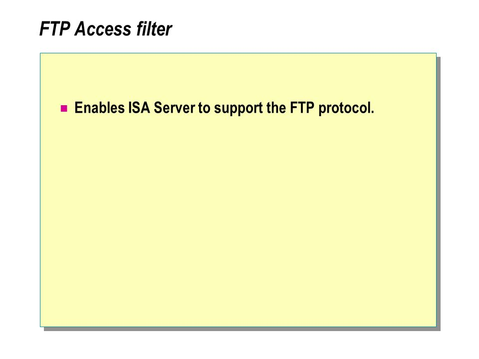 FTP Access filter Enables ISA Server to support the FTP protocol.