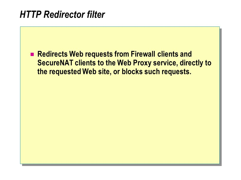 HTTP Redirector filter Redirects Web requests from Firewall clients and SecureNAT clients to the Web Proxy service, directly to the requested Web site, or blocks such requests.