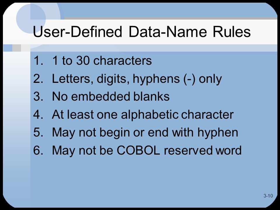 3-10 User-Defined Data-Name Rules 1.1 to 30 characters 2.Letters, digits, hyphens (-) only 3.No embedded blanks 4.At least one alphabetic character 5.May not begin or end with hyphen 6.May not be COBOL reserved word