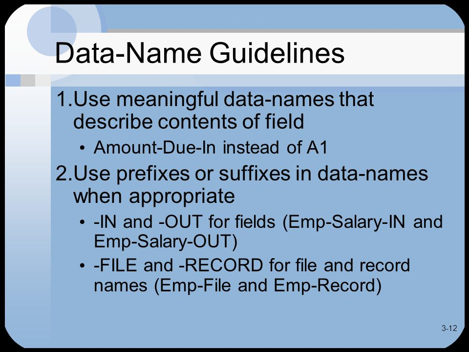 3-12 Data-Name Guidelines 1.Use meaningful data-names that describe contents of field Amount-Due-In instead of A1 2.Use prefixes or suffixes in data-names when appropriate -IN and -OUT for fields (Emp-Salary-IN and Emp-Salary-OUT) -FILE and -RECORD for file and record names (Emp-File and Emp-Record)