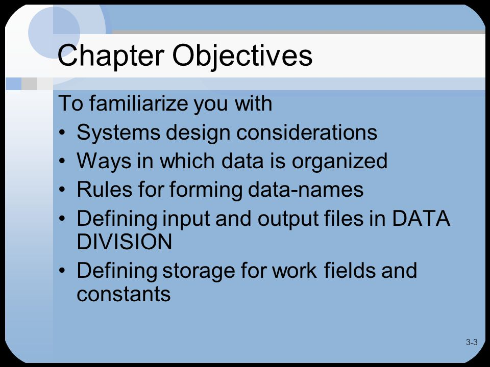 3-3 Chapter Objectives To familiarize you with Systems design considerations Ways in which data is organized Rules for forming data-names Defining input and output files in DATA DIVISION Defining storage for work fields and constants
