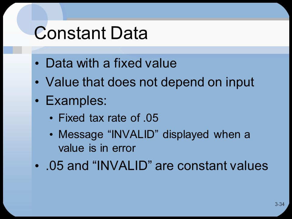 3-34 Constant Data Data with a fixed value Value that does not depend on input Examples: Fixed tax rate of.05 Message INVALID displayed when a value is in error.05 and INVALID are constant values