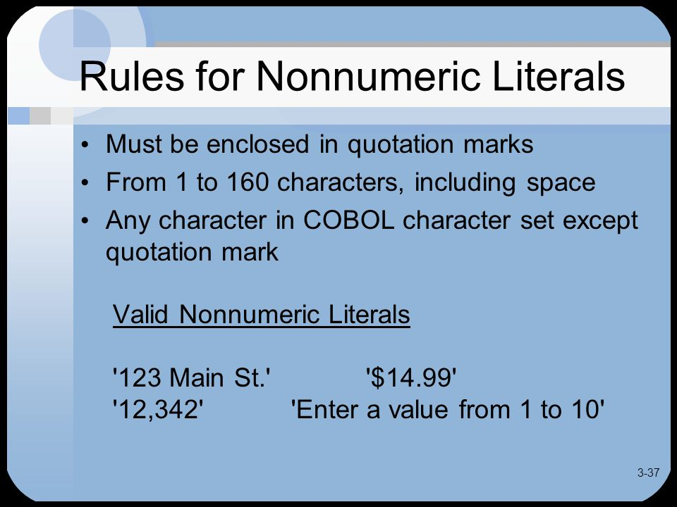 3-37 Rules for Nonnumeric Literals Must be enclosed in quotation marks From 1 to 160 characters, including space Any character in COBOL character set except quotation mark Valid Nonnumeric Literals 123 Main St. $14.99 12,342 Enter a value from 1 to 10