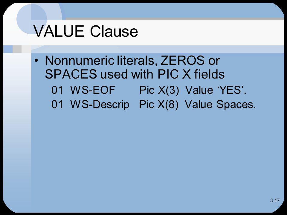 3-47 VALUE Clause Nonnumeric literals, ZEROS or SPACES used with PIC X fields 01 WS-EOF Pic X(3) Value 'YES'.